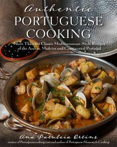 Authentic Portuguese Cooking: 185 Classic Mediterranean-Style Recipes of the Azores, Madeira and Continental Port...