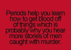 Periods. Hell.