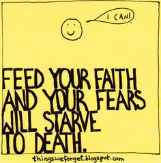 """""""Feed your faith..."""" Here's this post: http://thingsweforget.blogspot.com/2011/05/705.html and more quotes here: http://thingsweforget.blogspot.com/"""