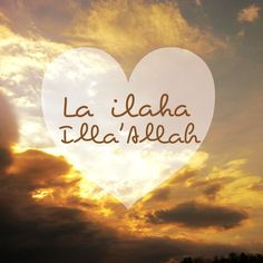 La Ilaha Illa Allah (there is none worthy of worship except Allah)