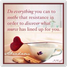 Do everything you can to soothe that resistance in order to discover what source has lined up for you. 1/18/14 Boca Raton FL. *Abraham-Hicks Quotes (AHQ1336)
