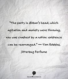 """The party in Alobar's head, which agitation and anxiety were throwing, now was crashed by a notion: existence can be rearranged.""  ― Tom Robbins, Jitterbug Perfume"
