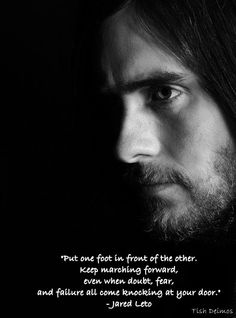 """""""Put one foot in front of the other. Keep marching forward, even when doubt, fear, and failure all come knocking at your door."""" - Jared Leto"""