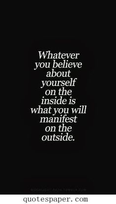 """""""Whatever you believe about yourself on the inside is what you will manifest on the outside."""""""