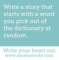 <3 Writing Prompts [Write a story that starts with a word you pick out of the dictionary at random.]