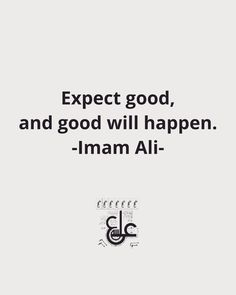 Imam Ali AS said . Expect good, and good will happen. Hazrat Ali Sayings, Imam Ali Quotes, Sufi Quotes, Allah Quotes, Muslim Quotes, Quran Quotes, Religious Quotes, Wisdom Quotes, Words Quotes