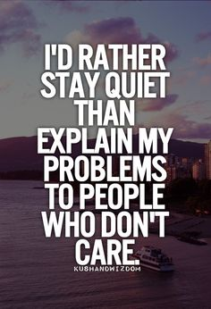 I'd rather stay quiet than explain my problems to people who don't care.
