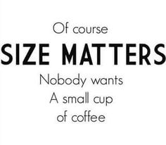 Of course size matters - Nobody wants a small cup of coffee
