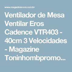 Ventilador de Mesa Ventilar Eros Cadence VTR403 - 40cm 3 Velocidades - Magazine Toninhombpromove
