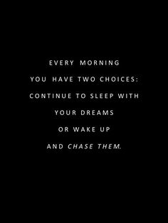 """""""Every morning you have two choices: Continue to sleep with your dreams or wake up and chase them"""""""
