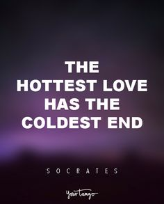 """The hottest love has the coldest end."" — Socrates"