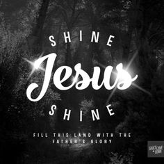 Shine, Jesus, shine, fill this land with the Father's Glory.