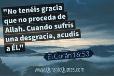 #09 El Corán 16:53 (Surah an-Nahl) No tenéis gracia que no proceda de Allah. Cuando sufrís una desgracia, acudís a Él. And whatever you have of favor — it is from Allah. Then when adversity touches you, to Him you cry for help. #Quran #quranic #quotes #verses #Spanish #espanol #coran #Allah #Religion #Islam #Muslim #inspiration #mercy #power #peace #Islamic #reminders