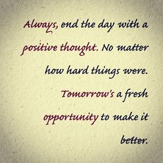 Always end the day with a positive thought. No matter how hard things were, tomorrow's a fresh opportunity to make it better.