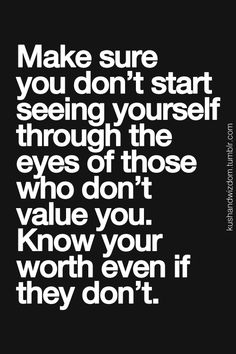 "Amen and Amen! ""Make sure you don't start seeing yourself through the eyes of those who don't value you. Know your worth even if they don't."" #Quotes #Words #Sayings #Truth"