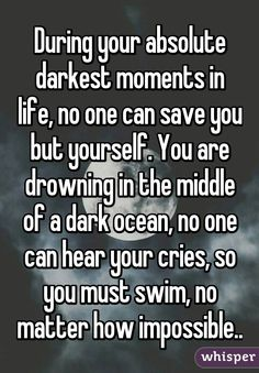 """During your absolute darkest moments in life, no one can save you but yourself. You are drowning in the middle of a dark ocean, no one can hear your cries, so you must swim, no matter how impossible.."""