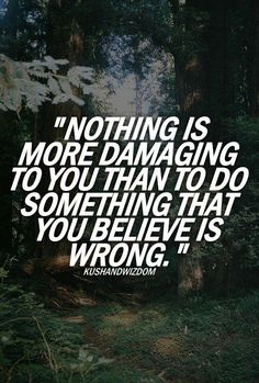 Nothing is more damaging to you than to do something that you believe is wrong