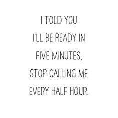 I told you I'll be ready in five minutes, stop calling me every half hour....