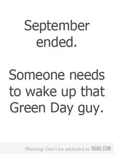 Please do not make these jokes this song has an important meaning! Billie Joe's dad died...in september hence the name