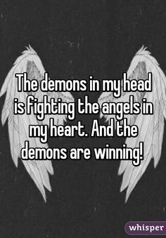 The demons in my head is fighting the angels in my heart. And the ...