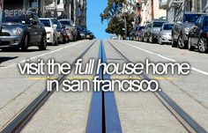 "yes! And- I must add ""listen to the Full House theme song while driving over the Golden Gate bridge"""
