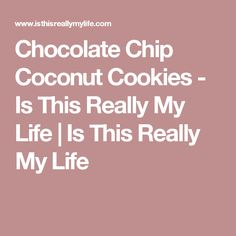 Chocolate Chip Coconut Cookies - Is This Really My Life   Is This Really My Life