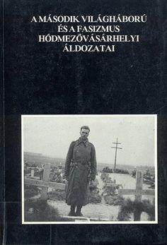(10) A második világháború és a fasizmus hódmezővásárhelyi áldozatai · Katona Lajos – Makó Imre (szerk.) · Könyv · Moly
