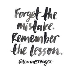 redfairyproject.com  DAILY INSPIRATION Forget the mistake. Remember the lesson. - Lisa Messenger. (Get your full dose of wisdom from the inspiring quote by clicking on the image). xoxo