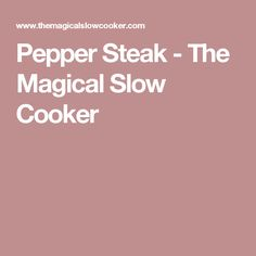 Pepper Steak - The Magical Slow Cooker