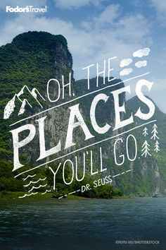 """""""Oh, the places you'll go!"""" - Dr. Seuss"""