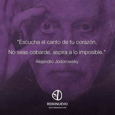 Escucha el canto de tu corazón. No seas cobarde, aspira a lo imposible. -Alejandro Jodorowsky