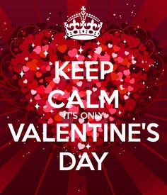 KEEP CALM IT'S ONLY VALENTINE'S DAY     tjn