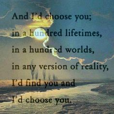 """""""I choose you. And I would choose you over and over again, without any hesitation, without any doubt, in a heartbeat. I'll keep choosing you always."""""""