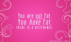 You are not fat. You have fat. There is a difference.