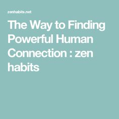 The Way to Finding Powerful Human Connection : zen habits