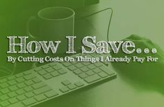 How I Save... By Cutting Costs On Things I Already Pay For