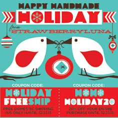 Here we go! It's our annual Happy Handmade Holidays Special! And it starts now, running through New Year's on 12/31. Take advantage of FREE US Domestic Shipping OR take 20% off of your entire order by using either Coupon Code below during checkout.  1. For FREE Domestic US-based shipping: use Coupon Code: HOLIDAYFREESHIP during checkout.  *Valid through 12/31/13.  OR   2. For a whopping 25% off of your entire order: Use Coupon Code: HOHOHOLIDAY20 during checkout. *Valid through 12/31/13.