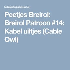 Peetjes Breirol: Breirol Patroon #14: Kabel uiltjes (Cable Owl)