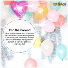 Drop the balloon! What's better than a flow of balloons for the toddlers? Make a swing closer to the ceiling with a soft cloth and let it fall when all toddlers have gathered beneath it. More the balloons, more the fun! www.funcart.in