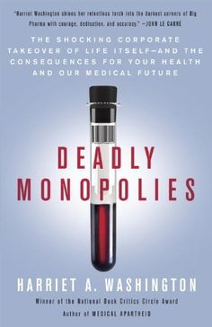 Deadly Monopolies: The Shocking Corporate Takeover of Life Itself--And the Consequences for Your Health and Our Medical Future. by Harriet A. Washington, http://www.amazon.com/dp/B004EWEUV0/ref=cm_sw_r_pi_dp_ziCfvb1AP65C9