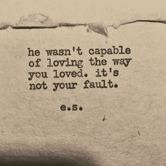 """Quotes Sayings and Affirmations """"He wasn't capable of loving the way you loved. It's not your fault. Poem Quotes, Sad Quotes, Best Quotes, Inspirational Quotes, Greek Quotes, Chaos Quotes, Timing Quotes, Strong Quotes, Wisdom Quotes"""
