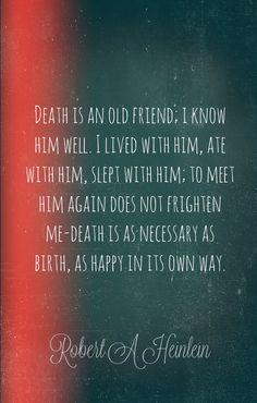 "Robert A. Heinlein wisdom, ""death is an old friend..."""