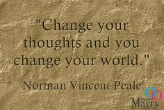 """Change you thoughts and you change your world."" - Norman Vincent Peale"