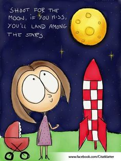 "Shoot for the moon, even if you miss you'll land among the stars"" -Les Brown"