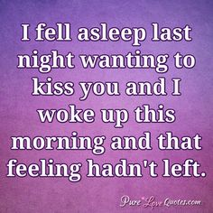 I fell asleep last night wanting to kiss you and I woke up this morning and that feeling hadn't left. #purelovequotes