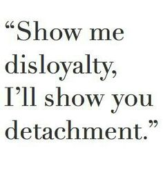 Disloyalty. The one thing I cannot put up with.