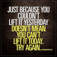 Just becausee you couldn't lift it yesterday doesn't mean you can't lift it today. TRY AGAIN. Always #tryagain #liftheavy #trainharder Gym Quotes - The biggest site for motivational gym and workout quotes!