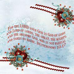 For the LORD your God is God of gods and Lord of lords, the great, the mighty, and the awesome God, who is not partial and takes no bribe. Deuteronomy 10:17  paper made by blending element by Lorie Davison with paper by Fly Pixel studio; kit: Winter Wonderland by Scrap Orchard Designers (store closed)