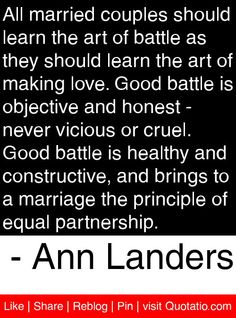 All married couples should learn the art of battle as they should learn the art of making love. Good battle is objective and honest - never vicious or cruel. Good battle is healthy and constructive, and brings to a marriage the principle of equal partnership. - Ann Landers #quotes #quotations