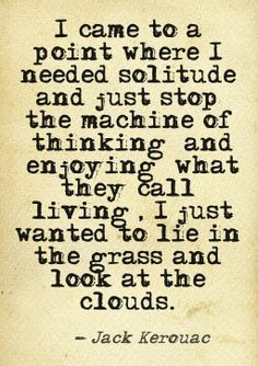 Jack Kerouac quote - I came to a point where I needed solitude and just stop the machine of thinking and enjoying what they call living, I just wanted to lie in the grass and look at the clouds. Great Quotes, Quotes To Live By, Me Quotes, Inspirational Quotes, Peace Quotes, Crush Quotes, Poetry Quotes, Motivational, Funny Quotes